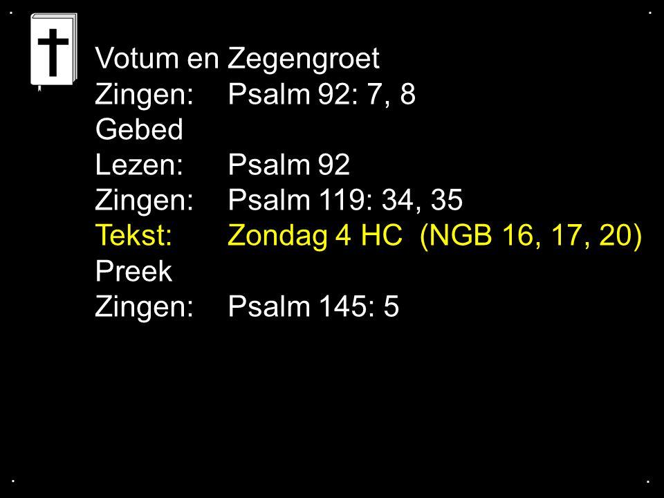 .... Votum en Zegengroet Zingen:Psalm 92: 7, 8 Gebed Lezen: Psalm 92 Zingen:Psalm 119: 34, 35 Tekst:Zondag 4 HC (NGB 16, 17, 20) Preek Zingen:Psalm 14