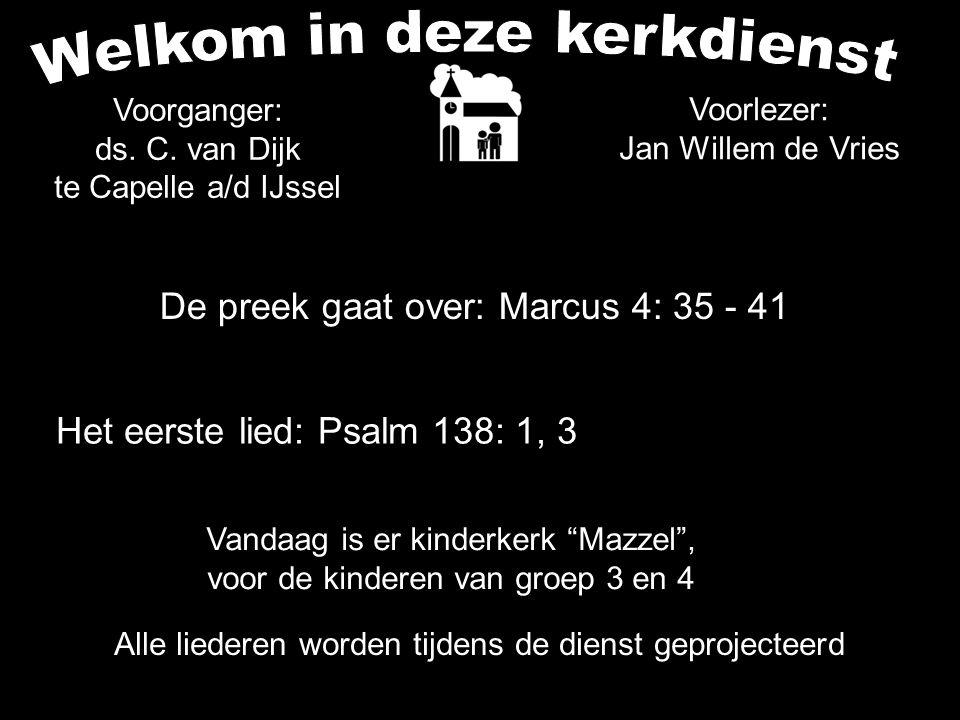 De preek gaat over: Marcus 4: 35 - 41 Voorganger: ds. C. van Dijk te Capelle a/d IJssel Het eerste lied: Psalm 138: 1, 3 Voorlezer: Jan Willem de Vrie