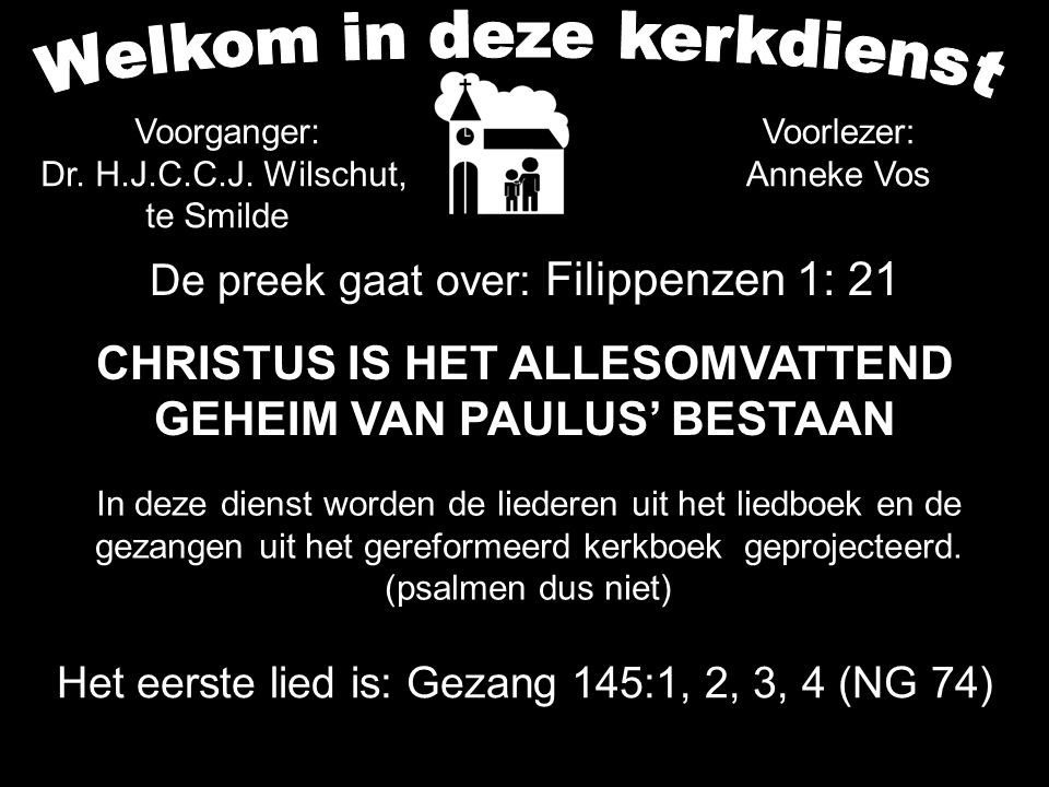 De preek gaat over: Filippenzen 1: 21 CHRISTUS IS HET ALLESOMVATTEND GEHEIM VAN PAULUS' BESTAAN Het eerste lied is: Gezang 145:1, 2, 3, 4 (NG 74) In deze dienst worden de liederen uit het liedboek en de gezangen uit het gereformeerd kerkboek geprojecteerd.