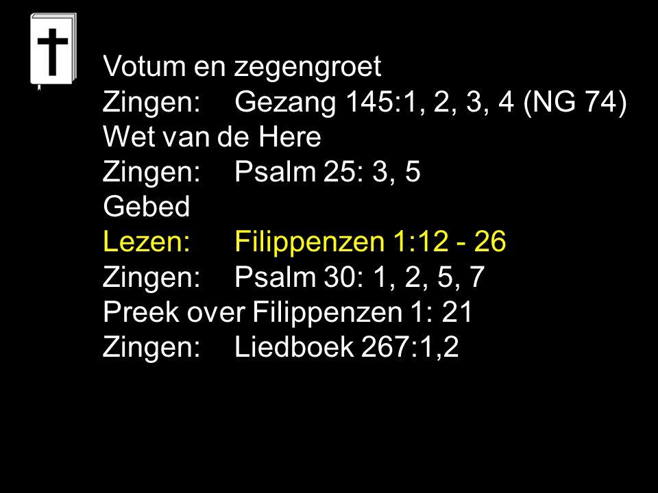 Votum en zegengroet Zingen: Gezang 145:1, 2, 3, 4 (NG 74) Wet van de Here Zingen: Psalm 25: 3, 5 Gebed Lezen:Filippenzen 1:12 - 26 Zingen:Psalm 30: 1,