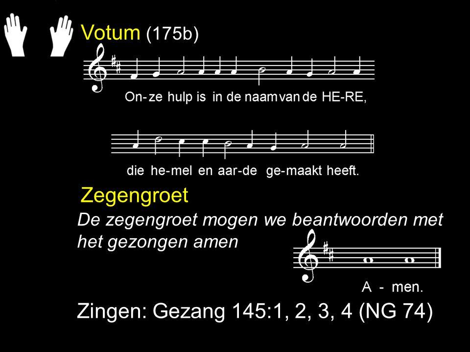 Votum (175b) Zegengroet Zingen: Gezang 145:1, 2, 3, 4 (NG 74) De zegengroet mogen we beantwoorden met het gezongen amen