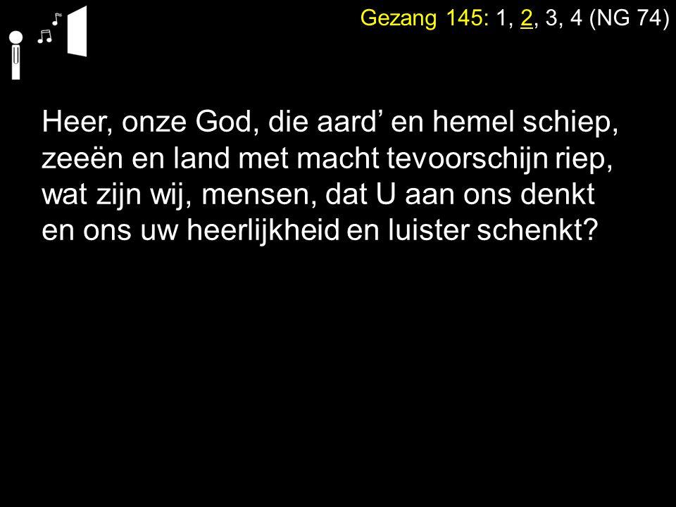 Heer, onze God, die aard' en hemel schiep, zeeën en land met macht tevoorschijn riep, wat zijn wij, mensen, dat U aan ons denkt en ons uw heerlijkheid en luister schenkt?
