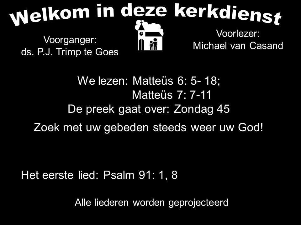 We lezen: Matteüs 6: 5- 18; Matteüs 7: 7-11 De preek gaat over: Zondag 45 Zoek met uw gebeden steeds weer uw God.
