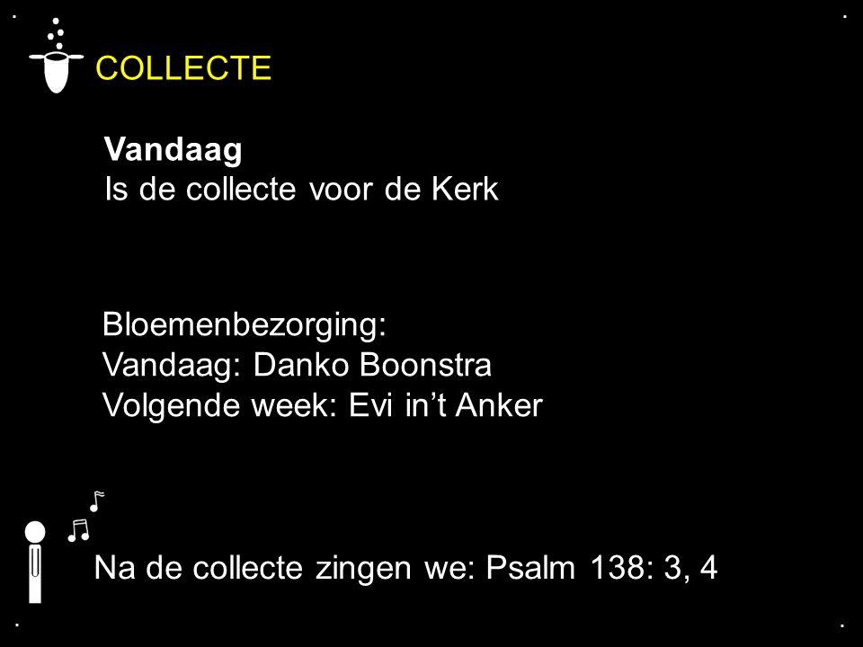 .... COLLECTE Vandaag Is de collecte voor de Kerk Na de collecte zingen we: Psalm 138: 3, 4 Bloemenbezorging: Vandaag: Danko Boonstra Volgende week: E