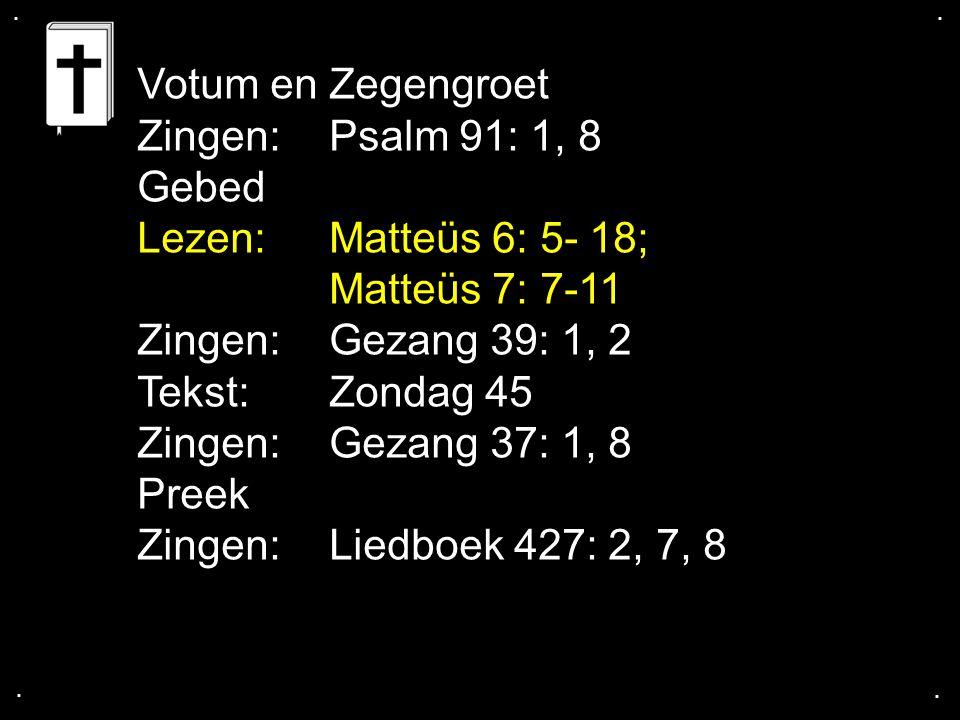 .... Votum en Zegengroet Zingen: Psalm 91: 1, 8 Gebed Lezen: Matteüs 6: 5- 18; Matteüs 7: 7-11 Zingen:Gezang 39: 1, 2 Tekst: Zondag 45 Zingen:Gezang 3