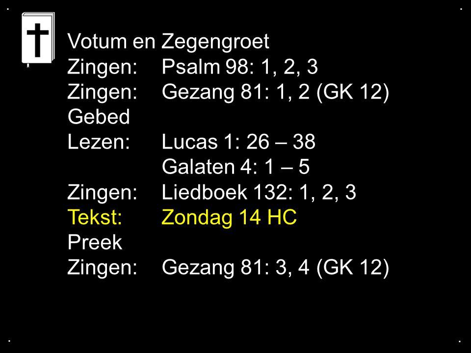 .... Votum en Zegengroet Zingen: Psalm 98: 1, 2, 3 Zingen:Gezang 81: 1, 2 (GK 12) Gebed Lezen:Lucas 1: 26 – 38 Galaten 4: 1 – 5 Zingen: Liedboek 132: