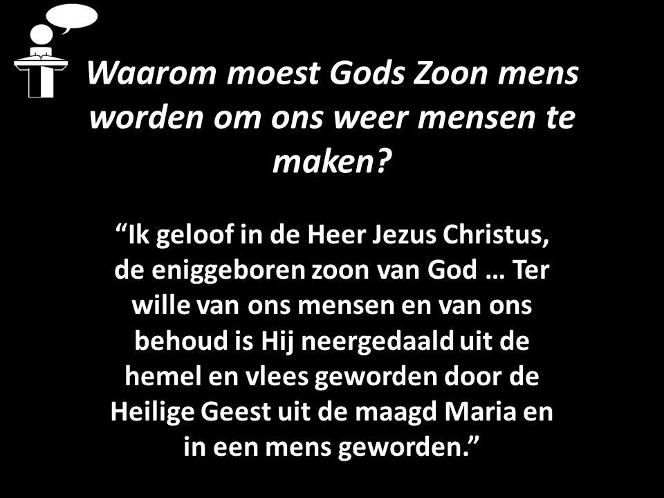"""Waarom moest Gods Zoon mens worden om ons weer mensen te maken? """"Ik geloof in de Heer Jezus Christus, de eniggeboren zoon van God … Ter wille van ons"""
