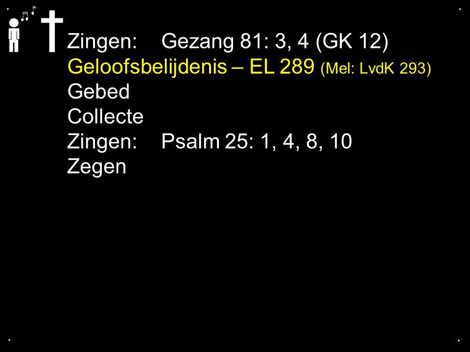 .... Zingen: Gezang 81: 3, 4 (GK 12) Geloofsbelijdenis – EL 289 (Mel: LvdK 293) Gebed Collecte Zingen:Psalm 25: 1, 4, 8, 10 Zegen