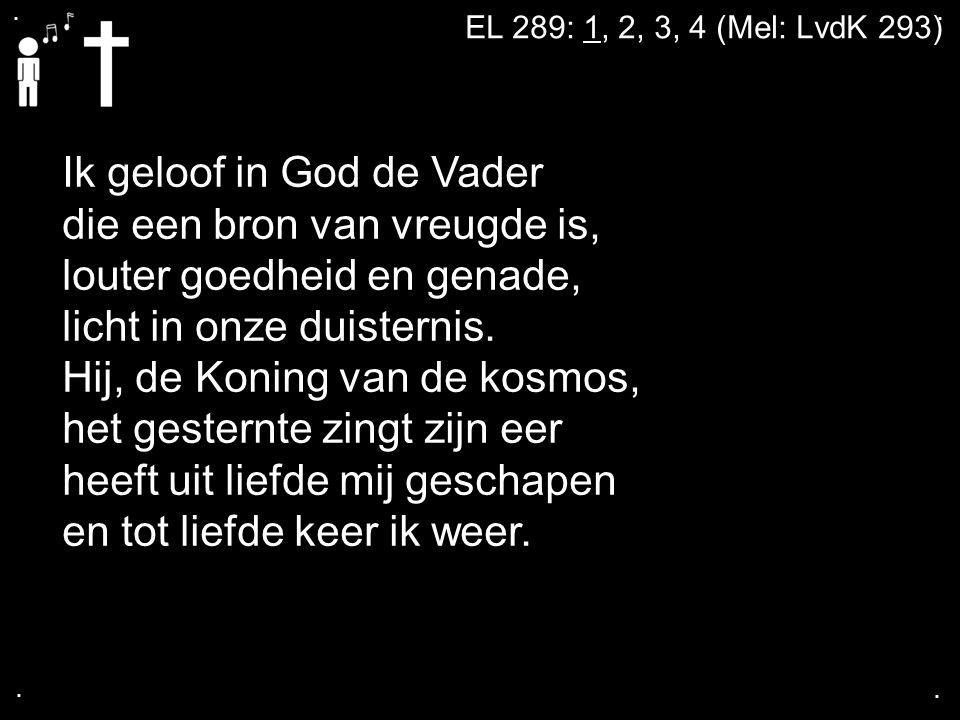 .... EL 289: 1, 2, 3, 4 (Mel: LvdK 293) Ik geloof in God de Vader die een bron van vreugde is, louter goedheid en genade, licht in onze duisternis. Hi