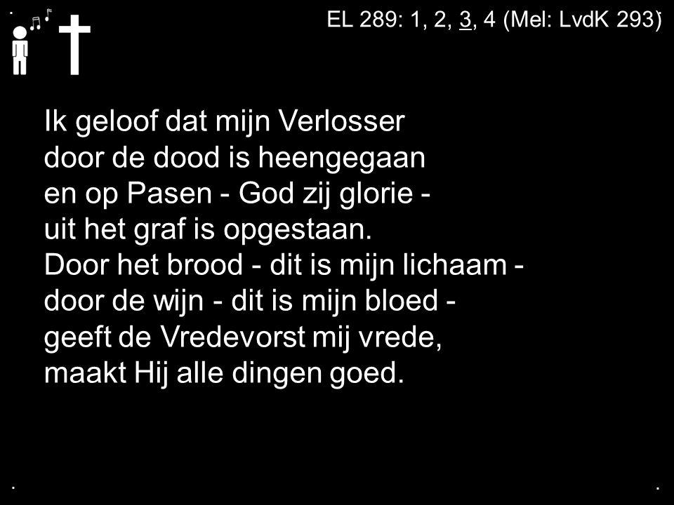 .... EL 289: 1, 2, 3, 4 (Mel: LvdK 293) Ik geloof dat mijn Verlosser door de dood is heengegaan en op Pasen - God zij glorie - uit het graf is opgesta