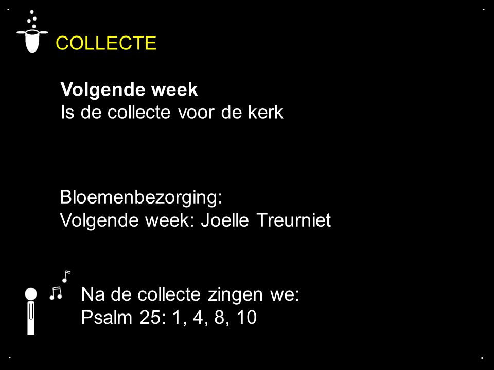 COLLECTE Volgende week Is de collecte voor de kerk.... Bloemenbezorging: Volgende week: Joelle Treurniet Na de collecte zingen we: Psalm 25: 1, 4, 8,