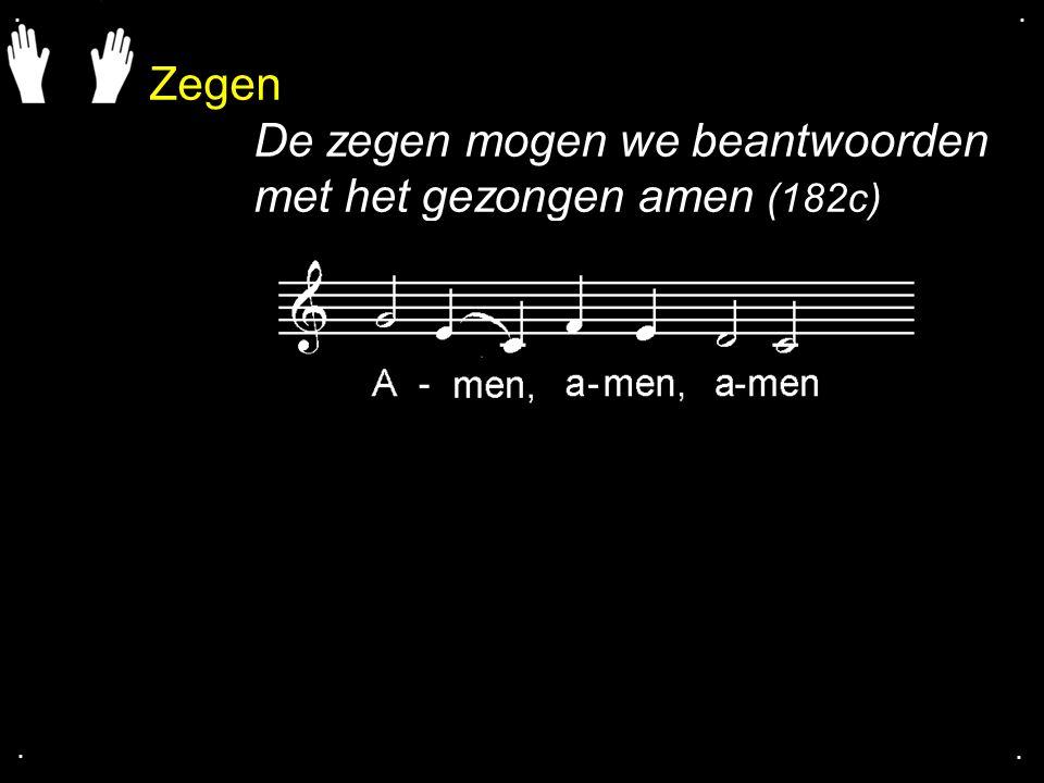 Zegen De zegen mogen we beantwoorden met het gezongen amen (182c)....
