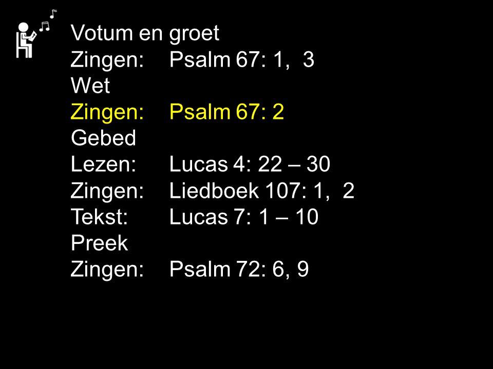 Votum en groet Zingen:Psalm 67: 1, 3 Wet Zingen:Psalm 67: 2 Gebed Lezen:Lucas 4: 22 – 30 Zingen:Liedboek 107: 1, 2 Tekst:Lucas 7: 1 – 10 Preek Zingen:Psalm 72: 6, 9
