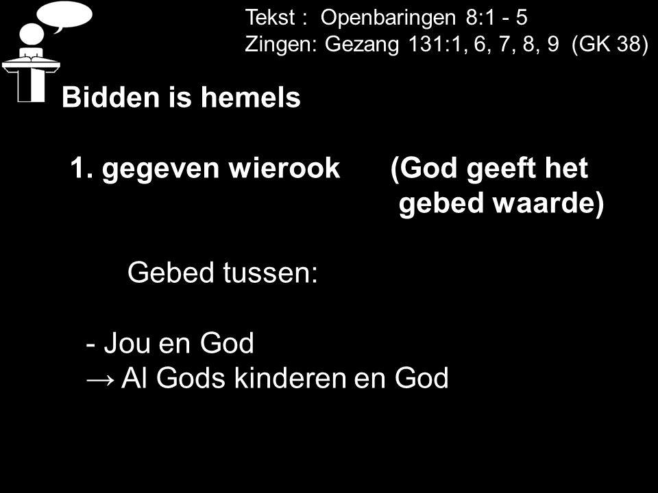 Tekst : Openbaringen 8:1 - 5 Zingen: Gezang 131:1, 6, 7, 8, 9 (GK 38) Bidden is hemels 1. gegeven wierook (God geeft het gebed waarde) Gebed tussen: -