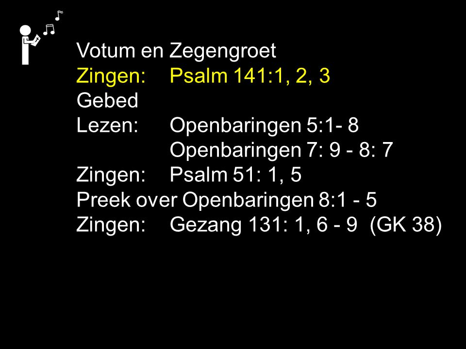 Votum en Zegengroet Zingen:Psalm 141:1, 2, 3 Gebed Lezen: Openbaringen 5:1- 8 Openbaringen 7: 9 - 8: 7 Zingen:Psalm 51: 1, 5 Preek over Openbaringen 8:1 - 5 Zingen:Gezang 131: 1, 6 - 9 (GK 38)
