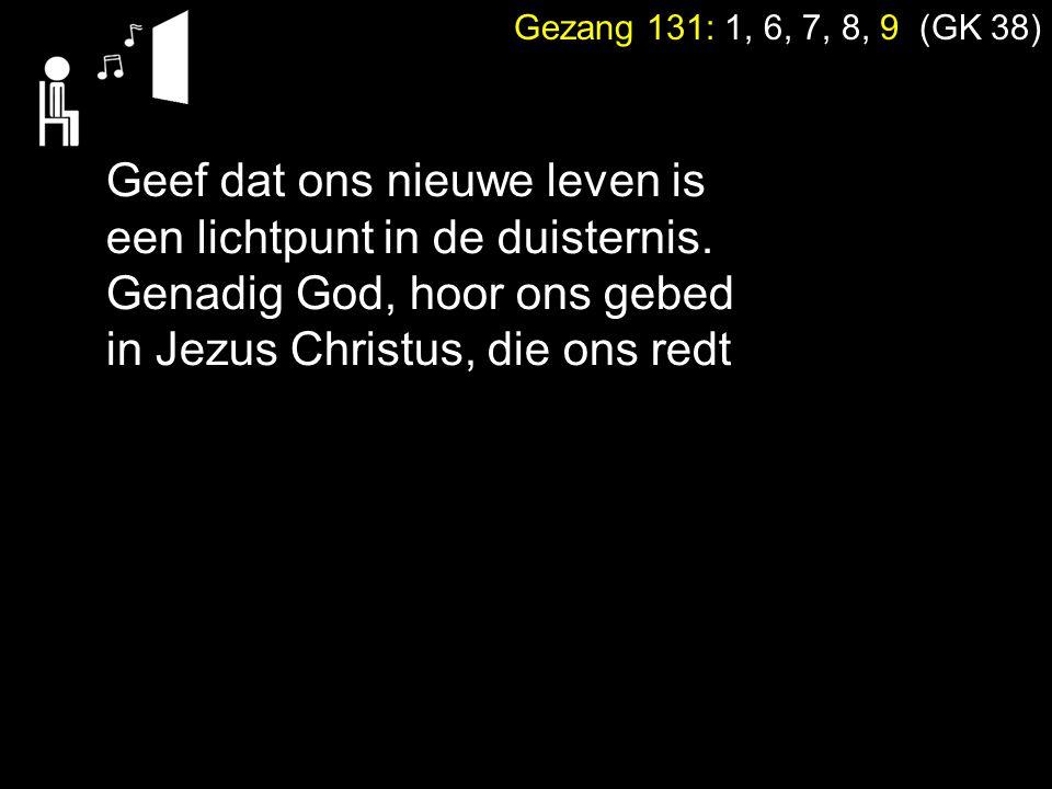 Gezang 131: 1, 6, 7, 8, 9 (GK 38) Geef dat ons nieuwe leven is een lichtpunt in de duisternis. Genadig God, hoor ons gebed in Jezus Christus, die ons