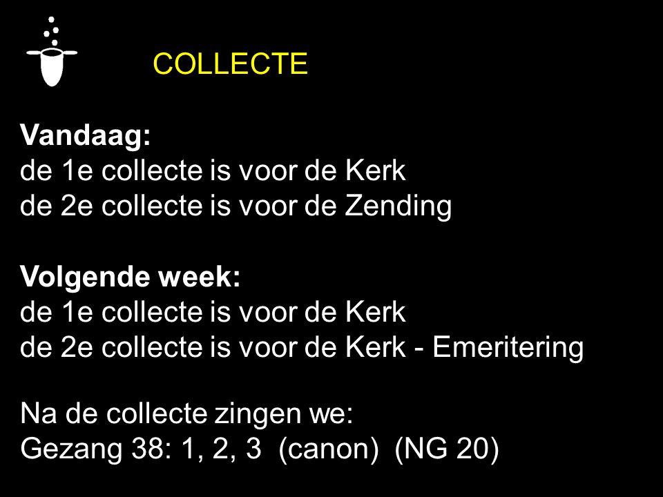 COLLECTE Vandaag: de 1e collecte is voor de Kerk de 2e collecte is voor de Zending Volgende week: de 1e collecte is voor de Kerk de 2e collecte is voor de Kerk - Emeritering Na de collecte zingen we: Gezang 38: 1, 2, 3 (canon) (NG 20)