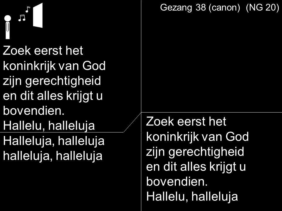 Gezang 38 (canon) (NG 20) Zoek eerst het koninkrijk van God zijn gerechtigheid en dit alles krijgt u bovendien. Hallelu, halleluja Halleluja, halleluj