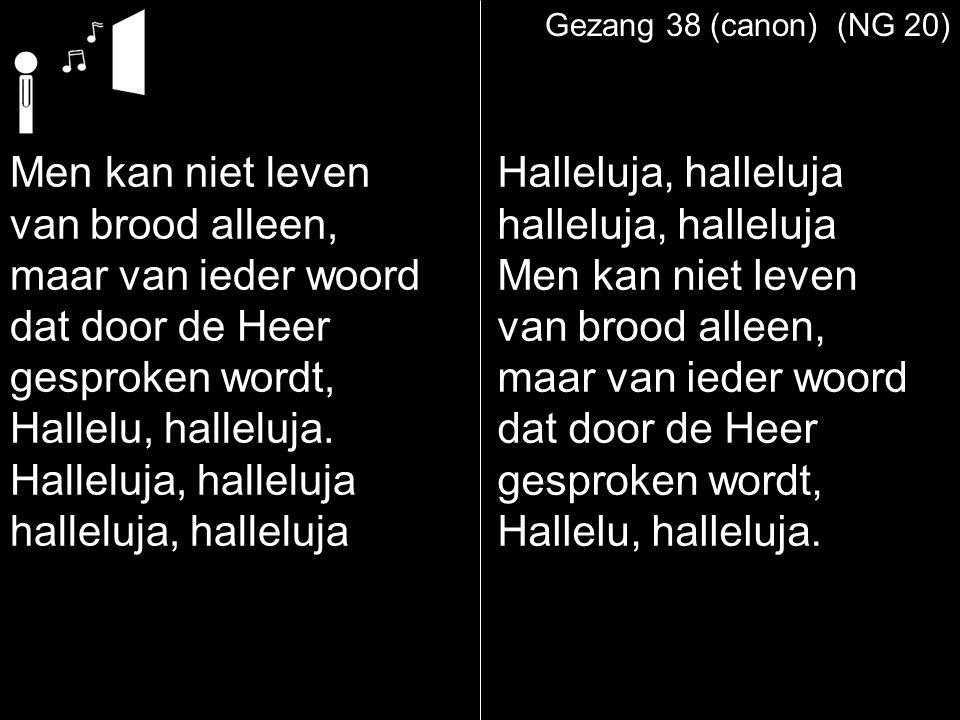 Gezang 38 (canon) (NG 20) Men kan niet leven van brood alleen, maar van ieder woord dat door de Heer gesproken wordt, Hallelu, halleluja. Halleluja, h