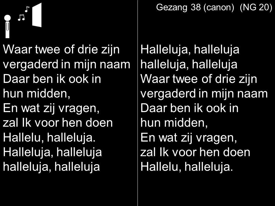 Gezang 38 (canon) (NG 20) Waar twee of drie zijn vergaderd in mijn naam Daar ben ik ook in hun midden, En wat zij vragen, zal Ik voor hen doen Hallelu