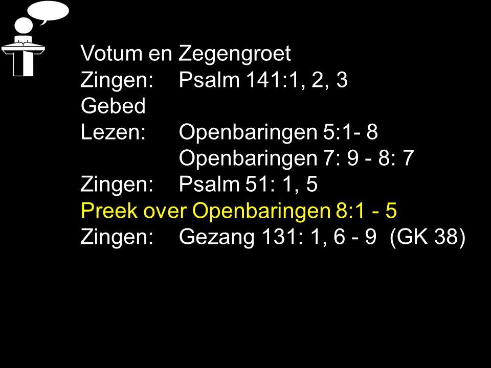 Tekst : Openbaringen 8:1 - 5 Zingen: Gezang 131:1, 6, 7, 8, 9 (GK 38) hf 1 = Openbaring van Jezus Christus hf 4 = God regeert hf 5 = door het Lam hf 6 = op weg naar de oordeelsdag hf 7 = veilig op weg naar een wereld zonder verdriet hf 8= stilte + vertraging