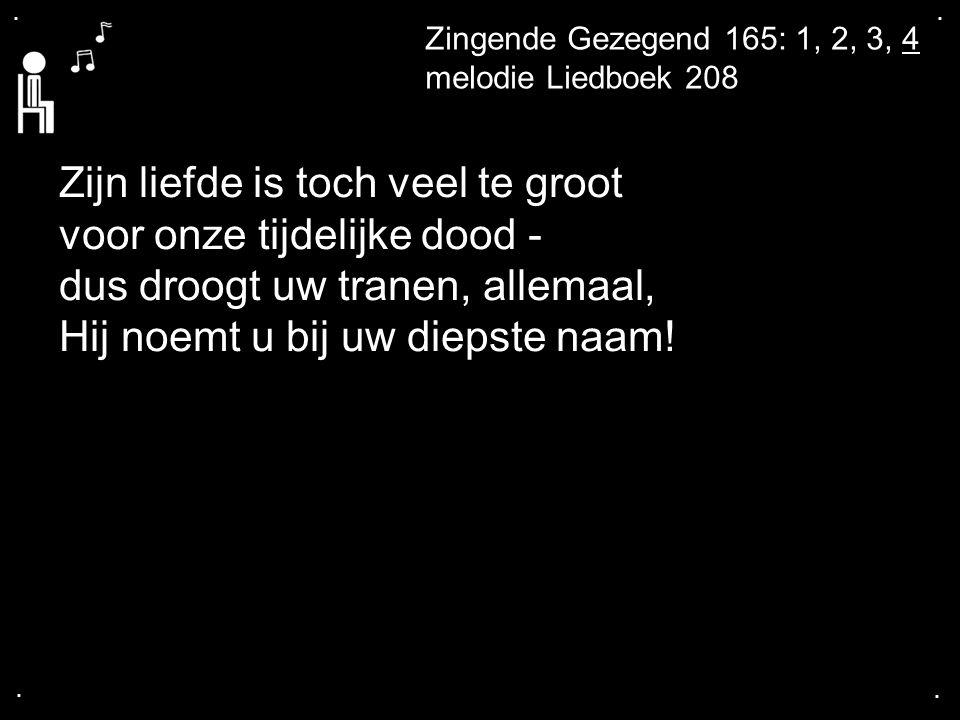 .... Zingende Gezegend 165: 1, 2, 3, 4 melodie Liedboek 208 Zijn liefde is toch veel te groot voor onze tijdelijke dood - dus droogt uw tranen, allema