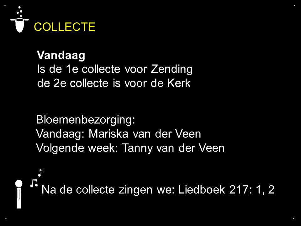 COLLECTE Vandaag Is de 1e collecte voor Zending de 2e collecte is voor de Kerk.... Na de collecte zingen we: Liedboek 217: 1, 2 Bloemenbezorging: Vand