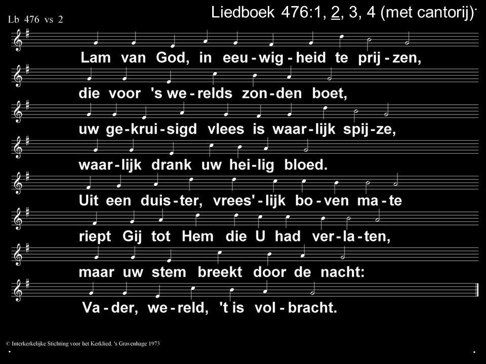 ... Liedboek 476:1, 2, 3, 4 (cantorij: de bovenstem )