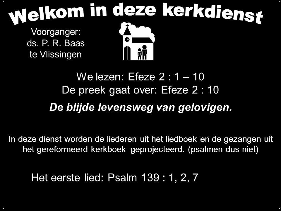 We lezen: Efeze 2 : 1 – 10 De preek gaat over: Efeze 2 : 10 De blijde levensweg van gelovigen..... Het eerste lied: Psalm 139 : 1, 2, 7 In deze dienst