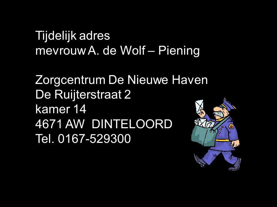 Tijdelijk adres mevrouw A. de Wolf – Piening Zorgcentrum De Nieuwe Haven De Ruijterstraat 2 kamer 14 4671 AW DINTELOORD Tel. 0167-529300