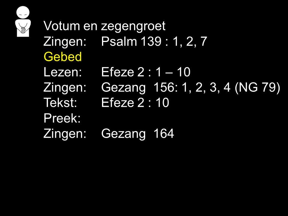 Votum en zegengroet Zingen: Psalm 139 : 1, 2, 7 Gebed Lezen:Efeze 2 : 1 – 10 Zingen: Gezang 156: 1, 2, 3, 4 (NG 79) Tekst: Efeze 2 : 10 Preek: Zingen:
