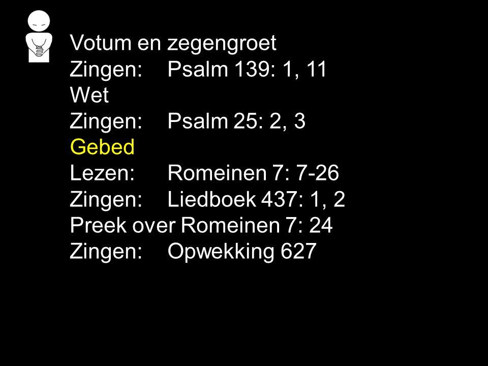 Votum en zegengroet Zingen: Psalm 139: 1, 11 Wet Zingen: Psalm 25: 2, 3 Gebed Lezen:Romeinen 7: 7-26 Zingen: Liedboek 437: 1, 2 Preek over Romeinen 7: