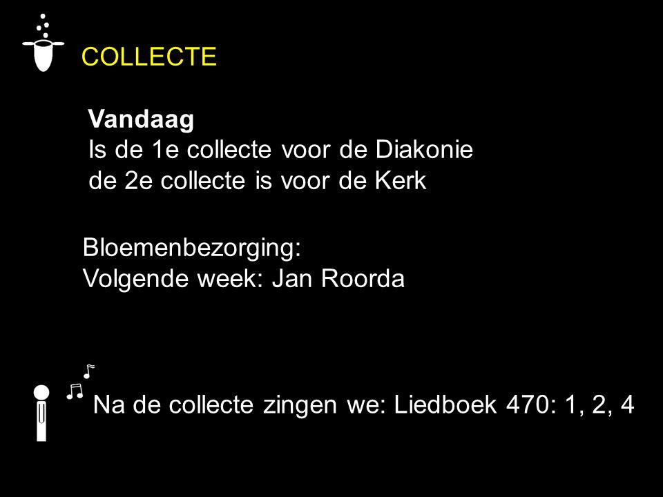 COLLECTE Vandaag Is de 1e collecte voor de Diakonie de 2e collecte is voor de Kerk Na de collecte zingen we: Liedboek 470: 1, 2, 4 Bloemenbezorging: V