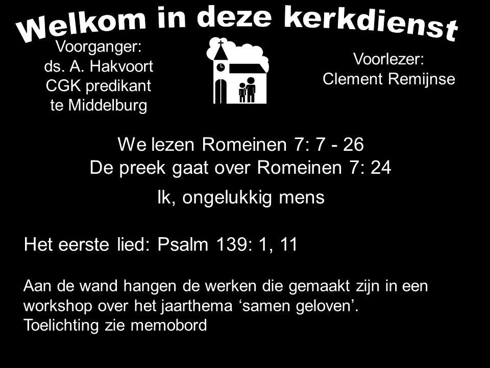 We lezen Romeinen 7: 7 - 26 De preek gaat over Romeinen 7: 24 Ik, ongelukkig mens Het eerste lied: Psalm 139: 1, 11 Aan de wand hangen de werken die g