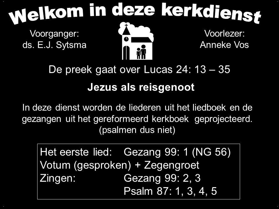 De preek gaat over Lucas 24: 13 – 35 Jezus als reisgenoot Het eerste lied:Gezang 99: 1 (NG 56) Votum (gesproken) + Zegengroet Zingen:Gezang 99: 2, 3 P