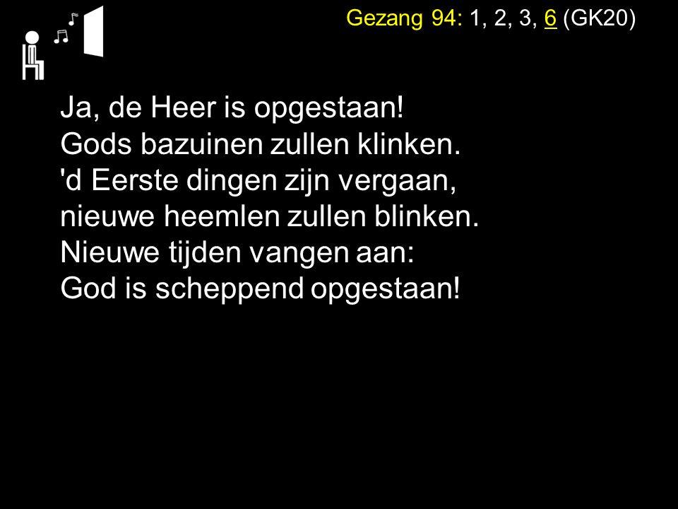 Gezang 94: 1, 2, 3, 6 (GK20) Ja, de Heer is opgestaan! Gods bazuinen zullen klinken. 'd Eerste dingen zijn vergaan, nieuwe heemlen zullen blinken. Nie