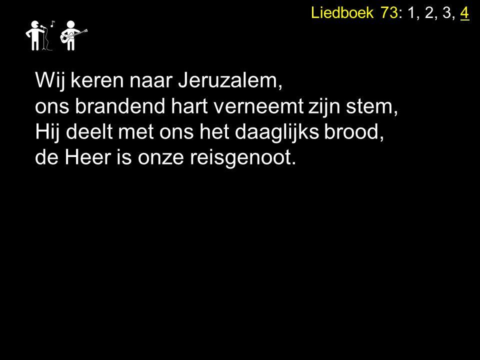 Liedboek 73: 1, 2, 3, 4 Wij keren naar Jeruzalem, ons brandend hart verneemt zijn stem, Hij deelt met ons het daaglijks brood, de Heer is onze reisgen