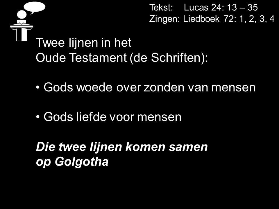 Tekst: Lucas 24: 13 – 35 Zingen: Liedboek 72: 1, 2, 3, 4 Twee lijnen in het Oude Testament (de Schriften): Gods woede over zonden van mensen Gods lief