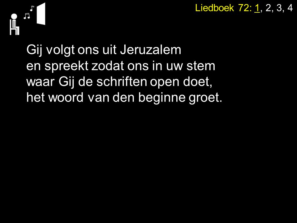 Liedboek 72: 1, 2, 3, 4 Gij volgt ons uit Jeruzalem en spreekt zodat ons in uw stem waar Gij de schriften open doet, het woord van den beginne groet.