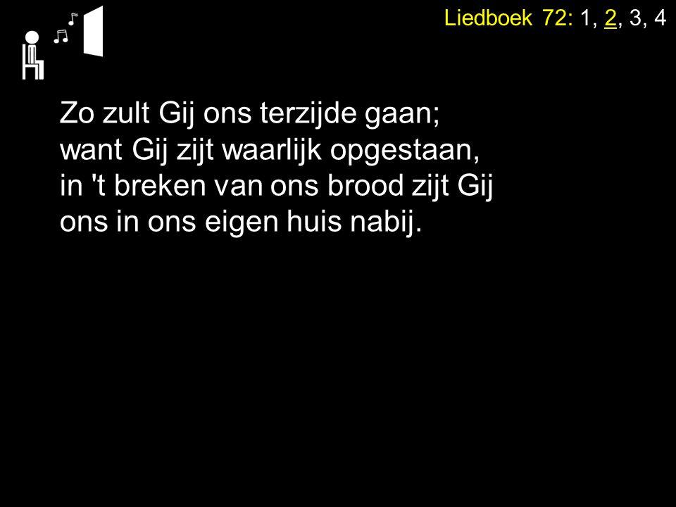 Liedboek 72: 1, 2, 3, 4 Zo zult Gij ons terzijde gaan; want Gij zijt waarlijk opgestaan, in 't breken van ons brood zijt Gij ons in ons eigen huis nab