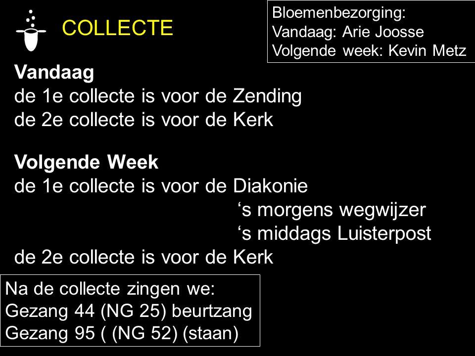 COLLECTE Vandaag de 1e collecte is voor de Zending de 2e collecte is voor de Kerk Volgende Week de 1e collecte is voor de Diakonie 's morgens wegwijze