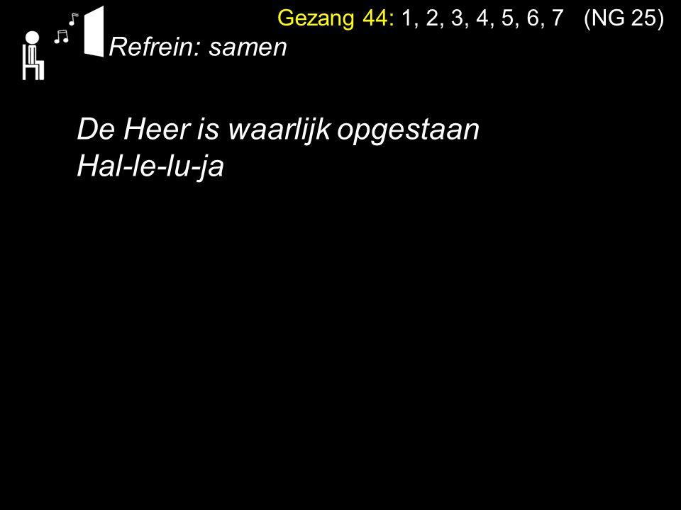 Gezang 44: 1, 2, 3, 4, 5, 6, 7 (NG 25) De Heer is waarlijk opgestaan Hal-le-lu-ja Refrein: samen