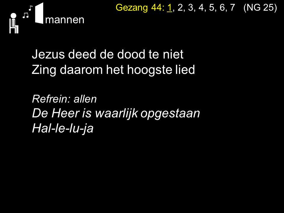 Gezang 44: 1, 2, 3, 4, 5, 6, 7 (NG 25) Jezus deed de dood te niet Zing daarom het hoogste lied Refrein: allen De Heer is waarlijk opgestaan Hal-le-lu-