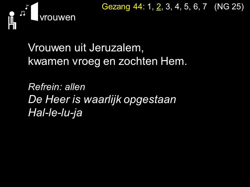 Gezang 44: 1, 2, 3, 4, 5, 6, 7 (NG 25) Vrouwen uit Jeruzalem, kwamen vroeg en zochten Hem. Refrein: allen De Heer is waarlijk opgestaan Hal-le-lu-ja v