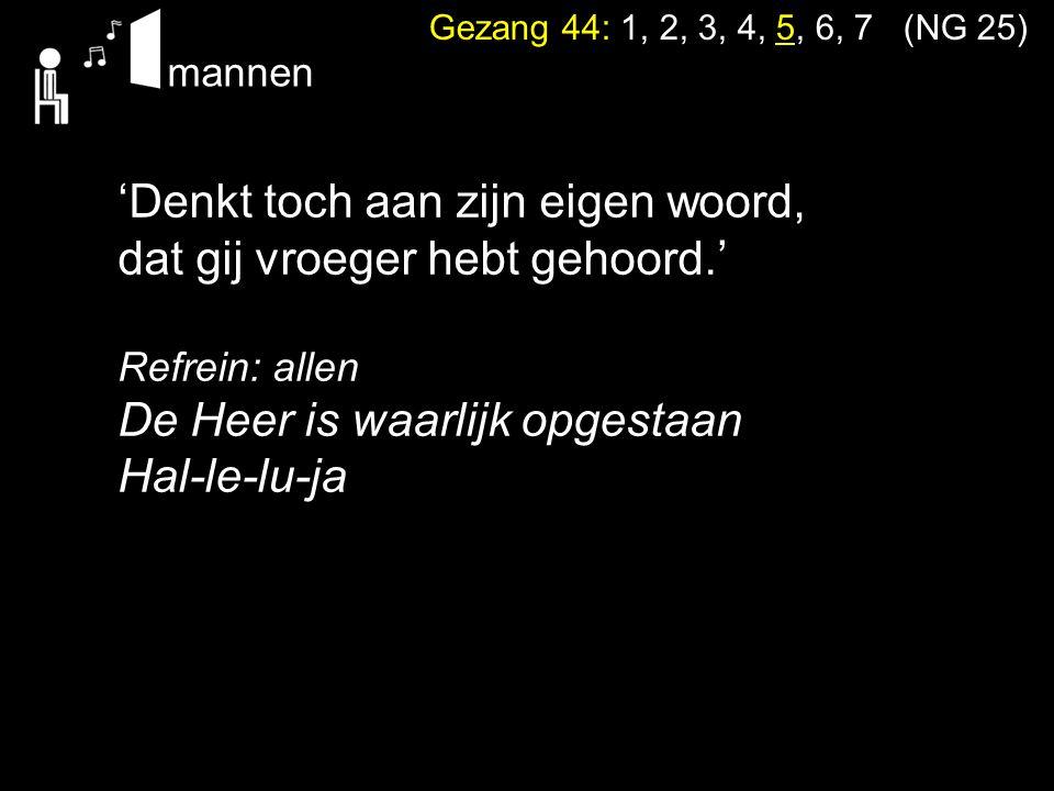 Gezang 44: 1, 2, 3, 4, 5, 6, 7 (NG 25) 'Denkt toch aan zijn eigen woord, dat gij vroeger hebt gehoord.' Refrein: allen De Heer is waarlijk opgestaan H