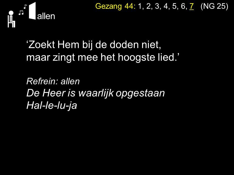 Gezang 44: 1, 2, 3, 4, 5, 6, 7 (NG 25) 'Zoekt Hem bij de doden niet, maar zingt mee het hoogste lied.' Refrein: allen De Heer is waarlijk opgestaan Ha