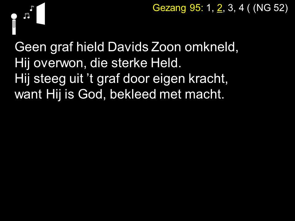 Gezang 95: 1, 2, 3, 4 ( (NG 52) Geen graf hield Davids Zoon omkneld, Hij overwon, die sterke Held. Hij steeg uit 't graf door eigen kracht, want Hij i