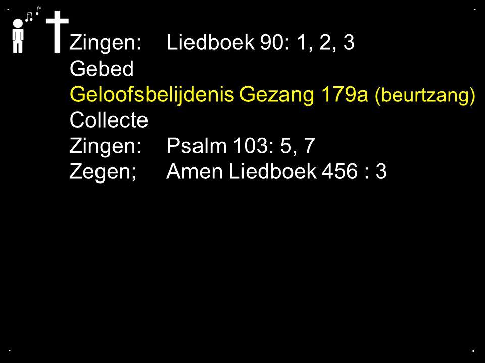 .... Zingen:Liedboek 90: 1, 2, 3 Gebed Geloofsbelijdenis Gezang 179a (beurtzang) Collecte Zingen:Psalm 103: 5, 7 Zegen; Amen Liedboek 456 : 3