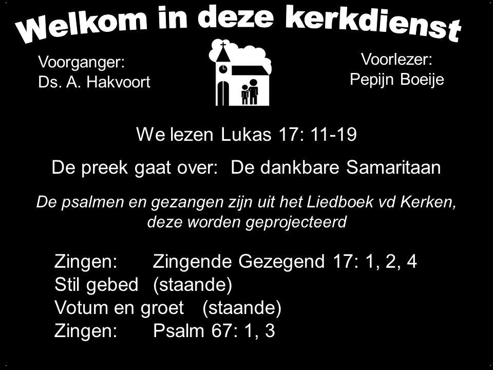 We lezen Lukas 17: 11-19 De preek gaat over: De dankbare Samaritaan.... Zingen: Zingende Gezegend 17: 1, 2, 4 Stil gebed(staande) Votum en groet(staan