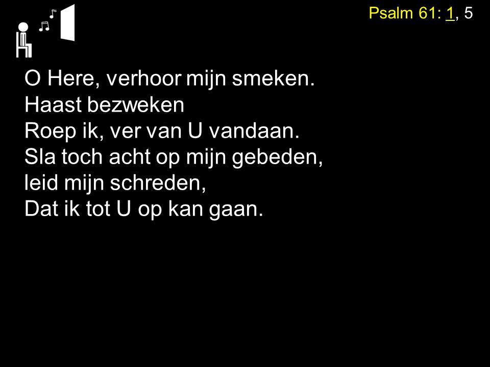 Psalm 61: 1, 5 O Here, verhoor mijn smeken. Haast bezweken Roep ik, ver van U vandaan. Sla toch acht op mijn gebeden, leid mijn schreden, Dat ik tot U